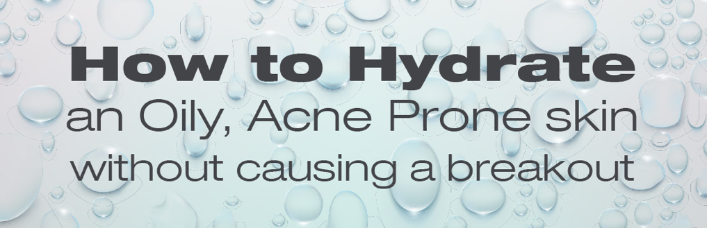 how to hydrate and oily, acne prone skin